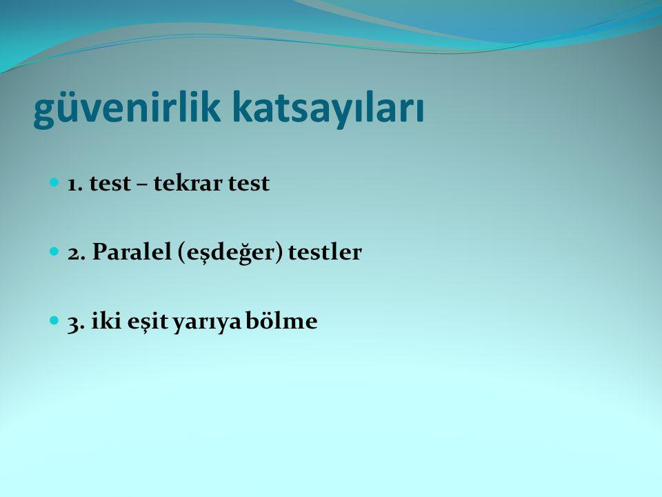 güvenirlik katsayıları 1. test – tekrar test 2. Paralel (eşdeğer) testler 3. iki eşit yarıya bölme