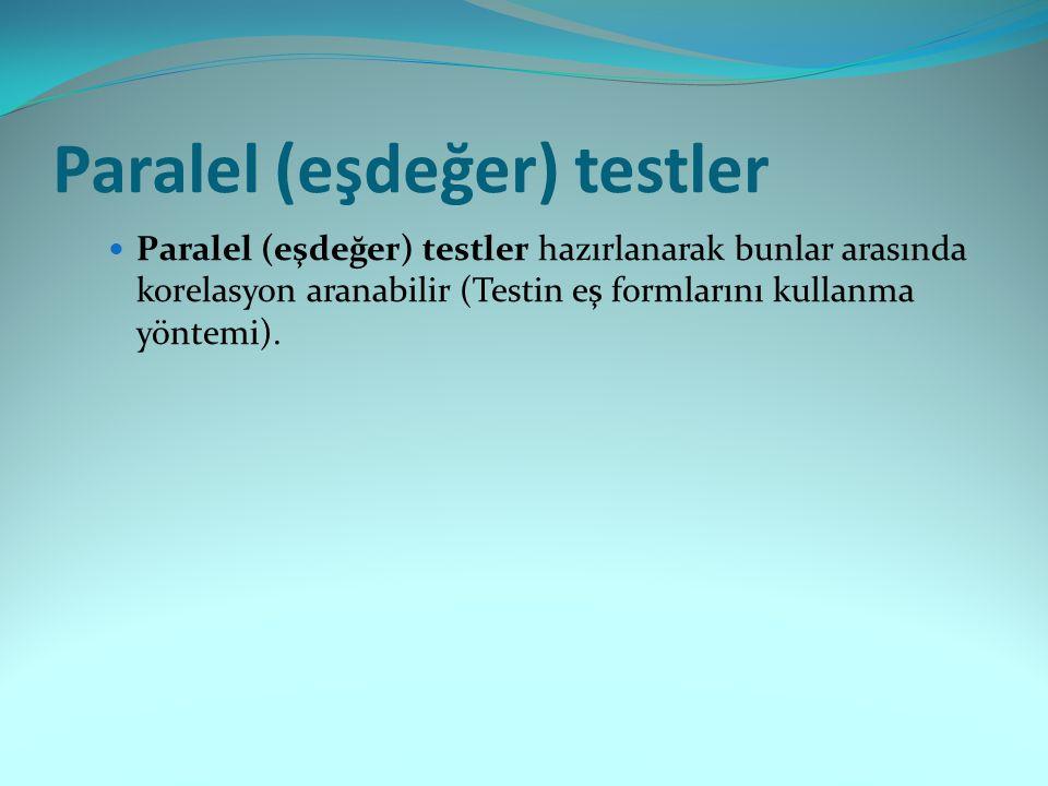 Paralel (eşdeğer) testler Paralel (eşdeğer) testler hazırlanarak bunlar arasında korelasyon aranabilir (Testin eş formlarını kullanma yöntemi).