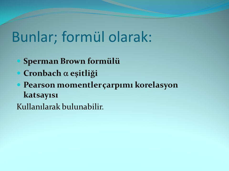 Bunlar; formül olarak: Sperman Brown formülü Cronbach  eşitliği Pearson momentler çarpımı korelasyon katsayısı Kullanılarak bulunabilir.