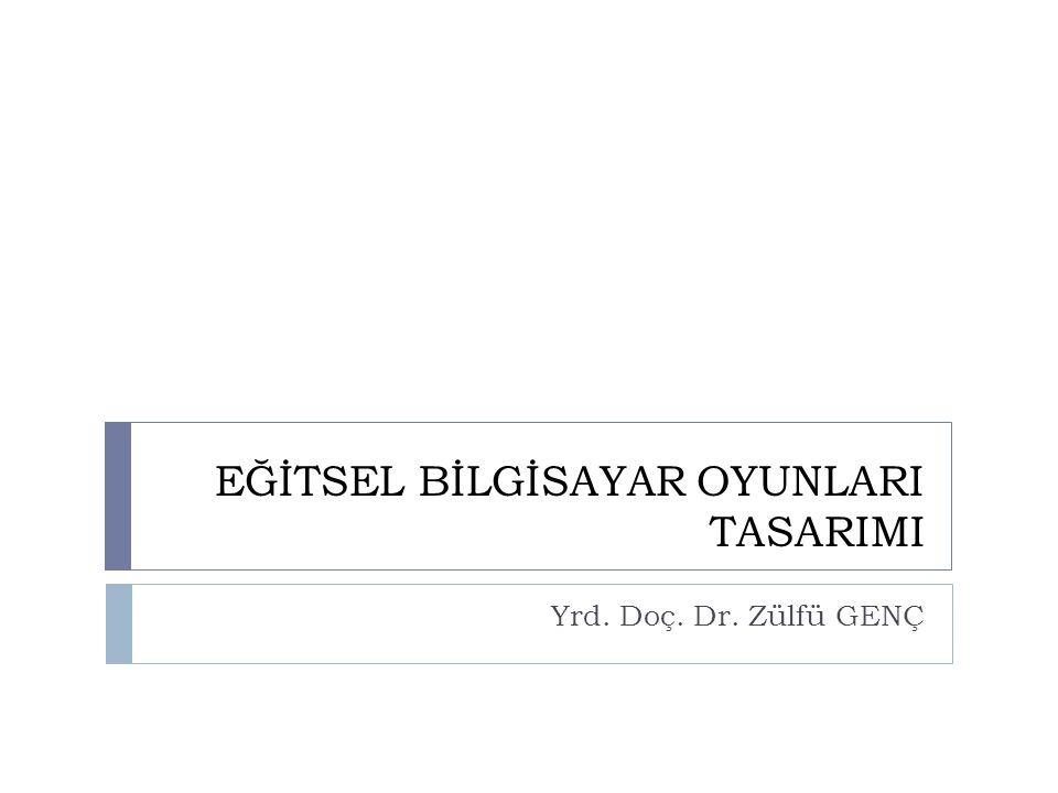 EĞİTSEL BİLGİSAYAR OYUNLARI TASARIMI Yrd. Doç. Dr. Zülfü GENÇ