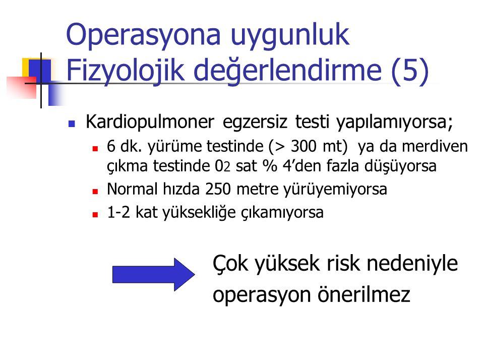 Operasyona uygunluk Fizyolojik değerlendirme (5) Kardiopulmoner egzersiz testi yapılamıyorsa; 6 dk. yürüme testinde (> 300 mt) ya da merdiven çıkma te