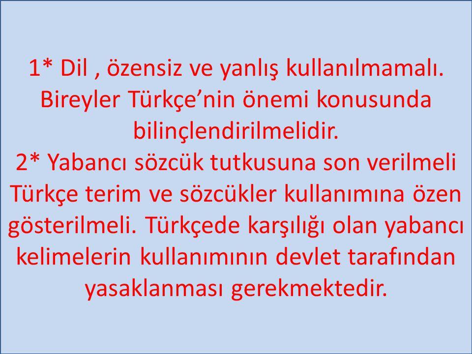 1* Dil, özensiz ve yanlış kullanılmamalı. Bireyler Türkçe'nin önemi konusunda bilinçlendirilmelidir. 2* Yabancı sözcük tutkusuna son verilmeli Türkçe