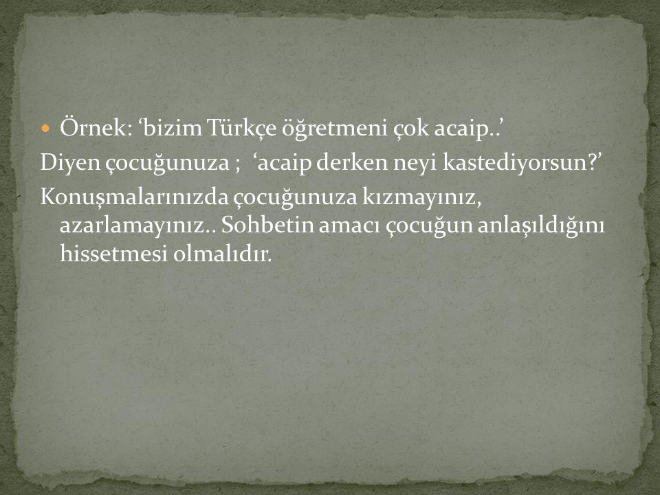 Örnek: 'bizim Türkçe öğretmeni çok acaip..' Diyen çocuğunuza ; 'acaip derken neyi kastediyorsun?' Konuşmalarınızda çocuğunuza kızmayınız, azarlamayını