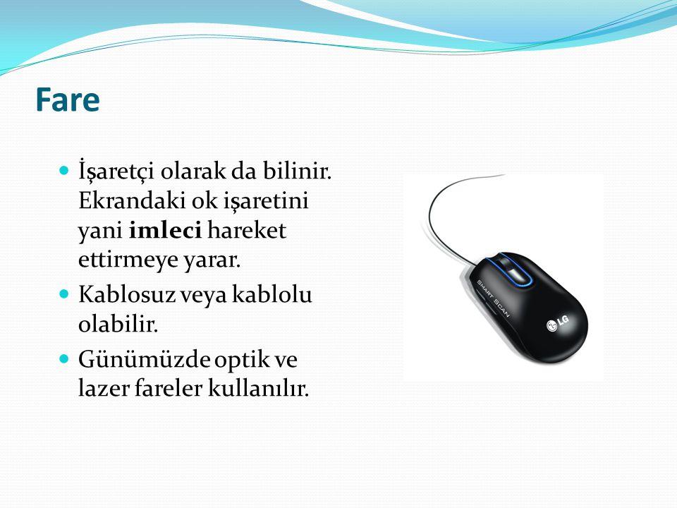 Fare İşaretçi olarak da bilinir. Ekrandaki ok işaretini yani imleci hareket ettirmeye yarar. Kablosuz veya kablolu olabilir. Günümüzde optik ve lazer