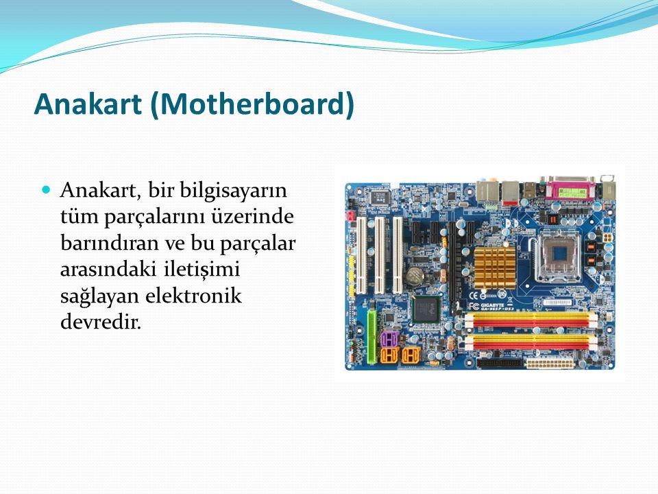 Anakart (Motherboard) Anakart, bir bilgisayarın tüm parçalarını üzerinde barındıran ve bu parçalar arasındaki iletişimi sağlayan elektronik devredir.