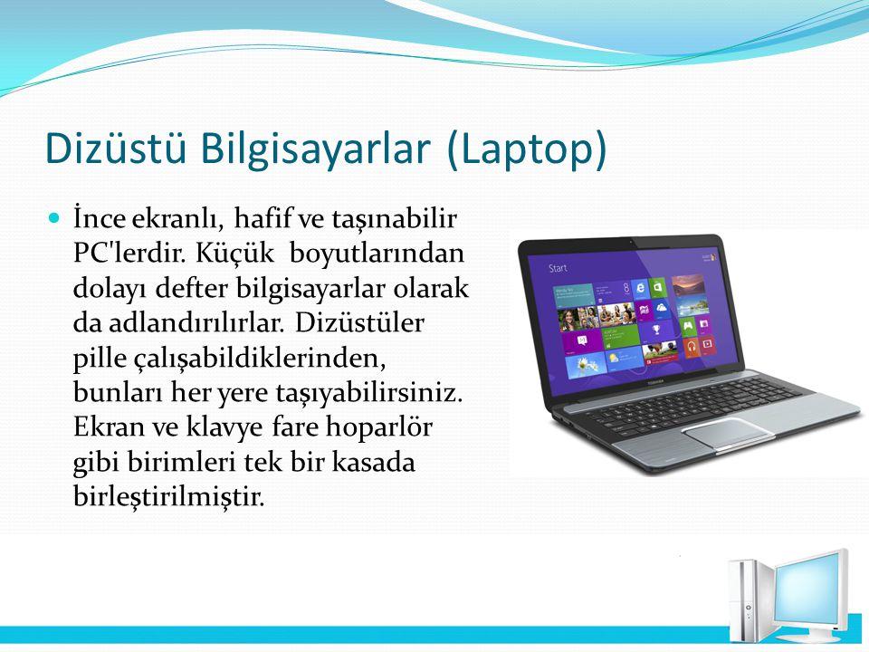 Dizüstü Bilgisayarlar (Laptop) İnce ekranlı, hafif ve taşınabilir PC'lerdir. Küçük boyutlarından dolayı defter bilgisayarlar olarak da adlandırılırlar