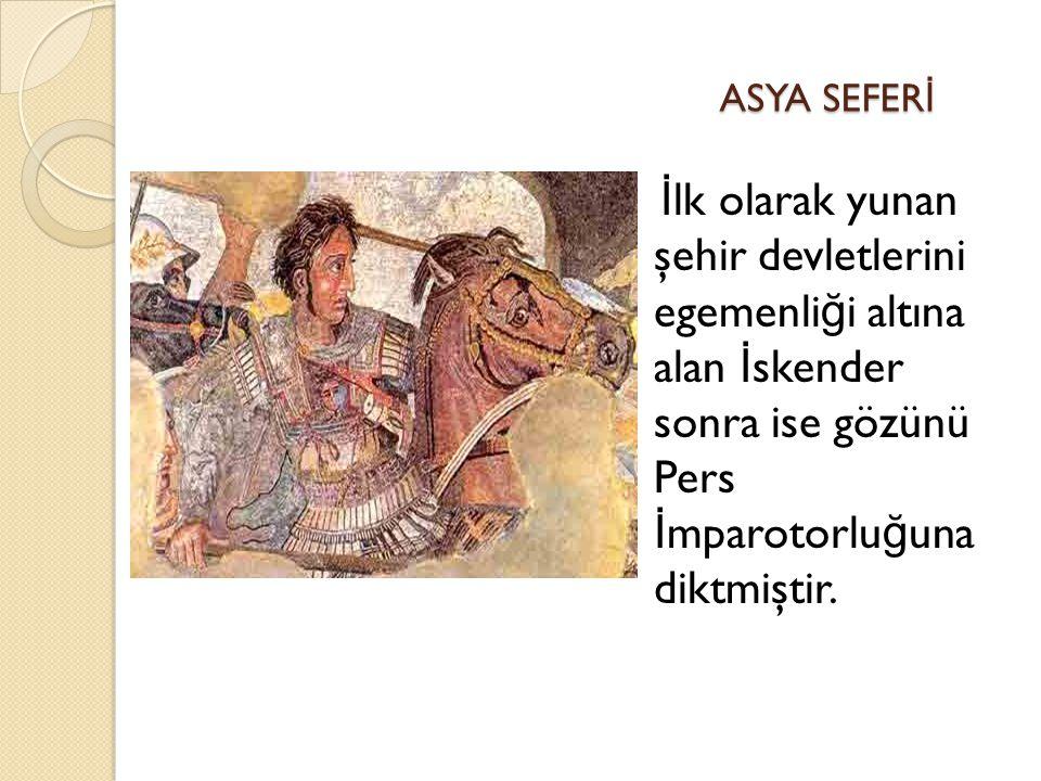 ASYA SEFER İ ASYA SEFER İ Granikos Savaşı İ ssos Savaşı Tiros Kuşatması Gaugamela Savaşı ve Babil'in fethi Ekbatana'nın fethi