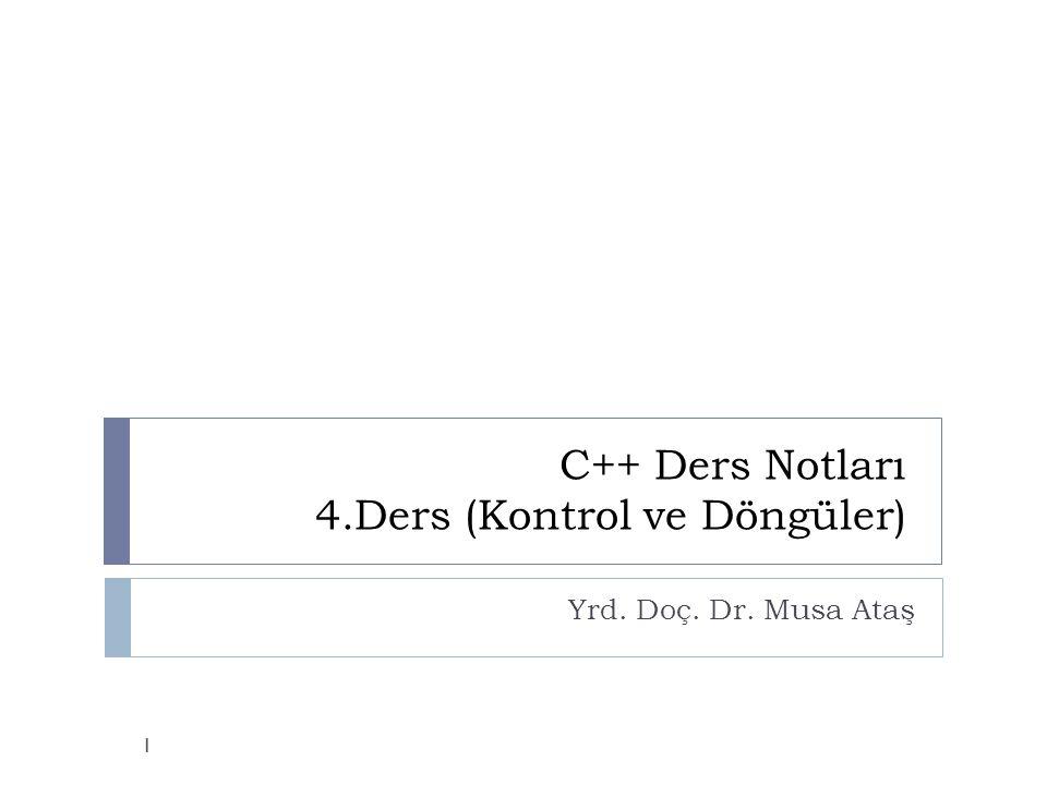 C++ Ders Notları 4.Ders (Kontrol ve Döngüler) Yrd. Doç. Dr. Musa Ataş 1
