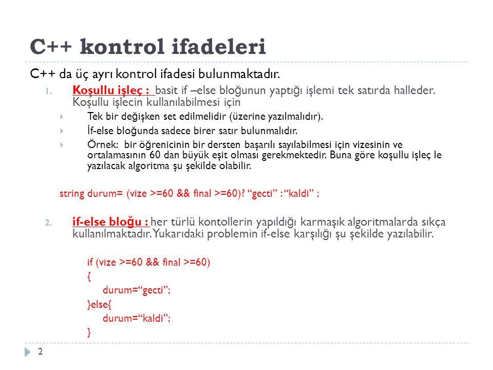 C++ kontrol ifadeleri C++ da üç ayrı kontrol ifadesi bulunmaktadır. 1. Koşullu işleç : basit if –else blo ğ unun yaptı ğ ı işlemi tek satırda halleder