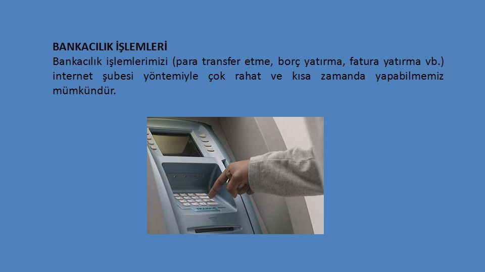 BANKACILIK İŞLEMLERİ Bankacılık işlemlerimizi (para transfer etme, borç yatırma, fatura yatırma vb.) internet şubesi yöntemiyle çok rahat ve kısa zamanda yapabilmemiz mümkündür.
