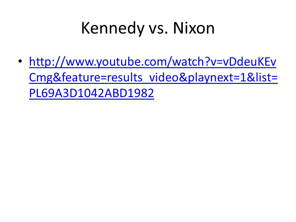 Kennedy vs. Nixon http://www.youtube.com/watch?v=vDdeuKEv Cmg&feature=results_video&playnext=1&list= PL69A3D1042ABD1982 http://www.youtube.com/watch?v