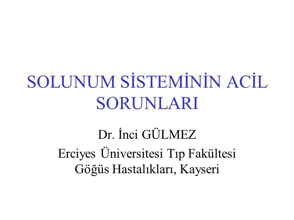 SOLUNUM SİSTEMİNİN ACİL SORUNLARI Dr. İnci GÜLMEZ Erciyes Üniversitesi Tıp Fakültesi Göğüs Hastalıkları, Kayseri