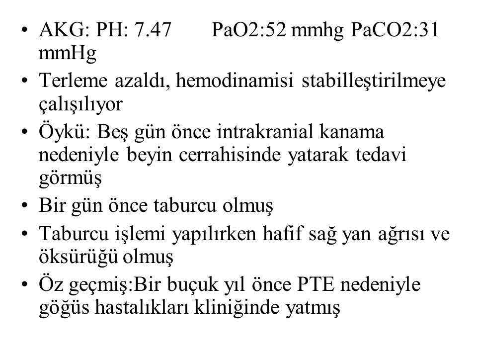 AKG: PH: 7.47PaO2:52 mmhg PaCO2:31 mmHg Terleme azaldı, hemodinamisi stabilleştirilmeye çalışılıyor Öykü: Beş gün önce intrakranial kanama nedeniyle b