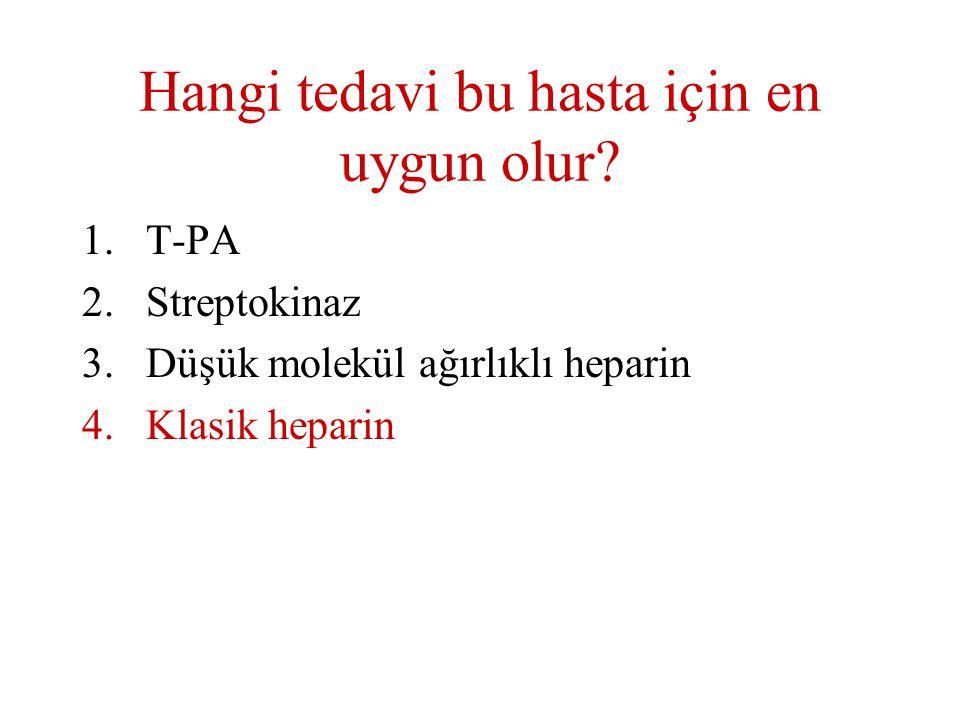 Hangi tedavi bu hasta için en uygun olur? 1.T-PA 2.Streptokinaz 3.Düşük molekül ağırlıklı heparin 4.Klasik heparin