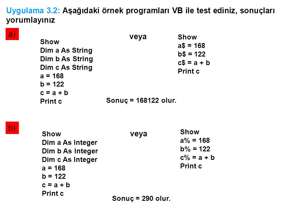 Uygulama 3.2: Aşağıdaki örnek programları VB ile test ediniz, sonuçları yorumlayınız a) b) Show Dim a As String Dim b As String Dim c As String a = 168 b = 122 c = a + b Print c Show a$ = 168 b$ = 122 c$ = a + b Print c veya Show Dim a As Integer Dim b As Integer Dim c As Integer a = 168 b = 122 c = a + b Print c Show a% = 168 b% = 122 c% = a + b Print c veya Sonuç = 290 olur.