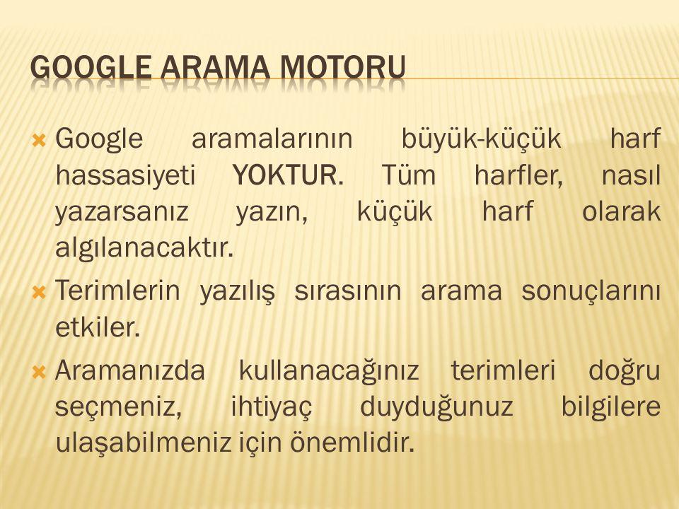  Google aramalarının büyük-küçük harf hassasiyeti YOKTUR. Tüm harfler, nasıl yazarsanız yazın, küçük harf olarak algılanacaktır.  Terimlerin yazılış
