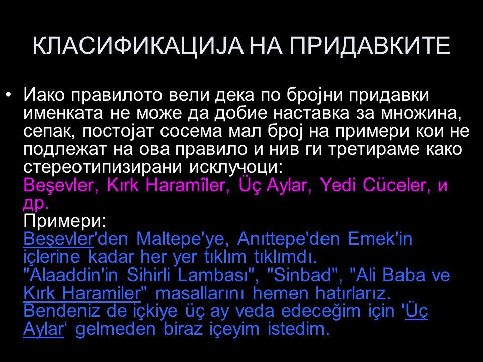 КЛАСИФИКАЦИЈА НА ПРИДАВКИТЕ Иако правилото вели дека по бројни придавки именката не може да добие наставка за множина, сепак, постојат сосема мал број на примери кои не подлежат на ова правило и нив ги третираме како стереотипизирани исклучоци: Beşevler, Kırk Haramîler, Üç Aylar, Yedi Cüceler, и др.