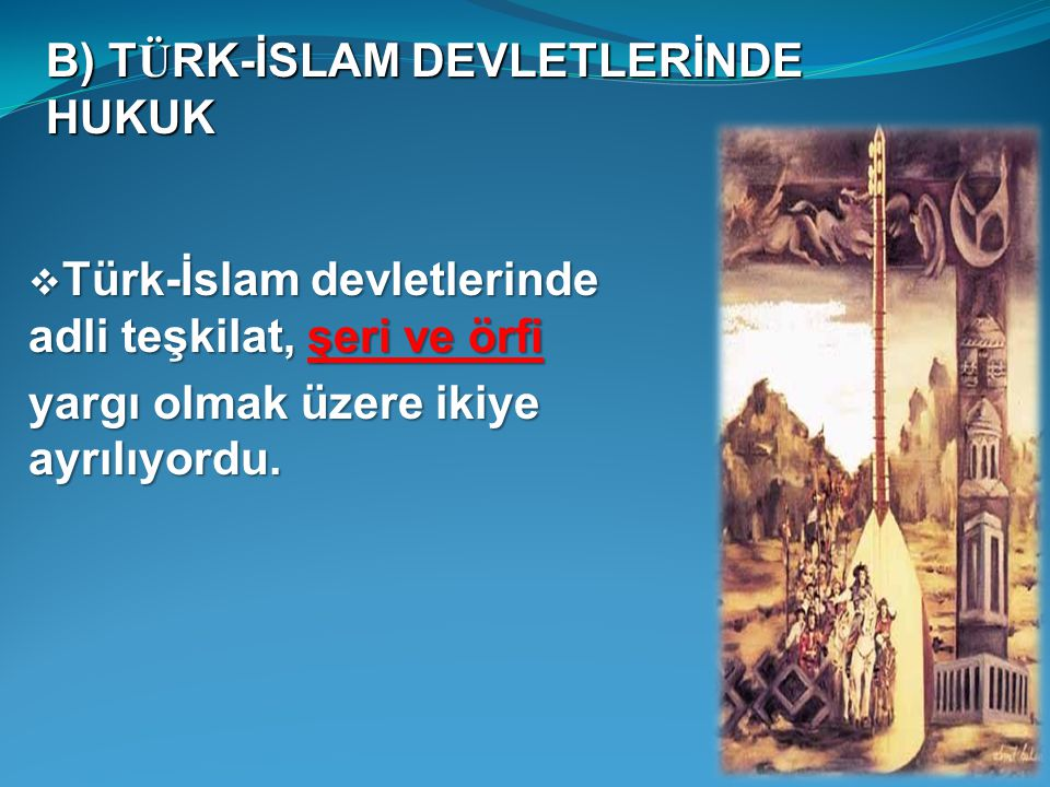  Türk-İslam devletlerinde adli teşkilat, şeri ve örfi yargı olmak üzere ikiye ayrılıyordu. B) T Ü RK-İSLAM DEVLETLERİNDE HUKUK