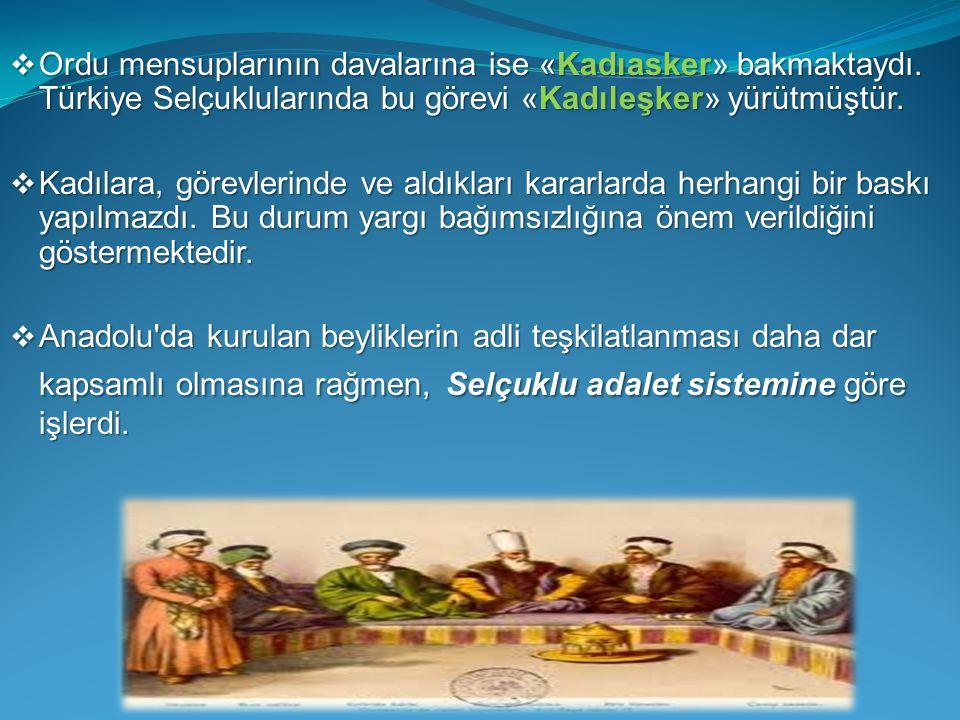  Ordu mensuplarının davalarına ise «Kadıasker» bakmaktaydı. Türkiye Selçuklularında bu görevi «Kadıleşker» yürütmüştür.  Kadılara, görevlerinde ve a
