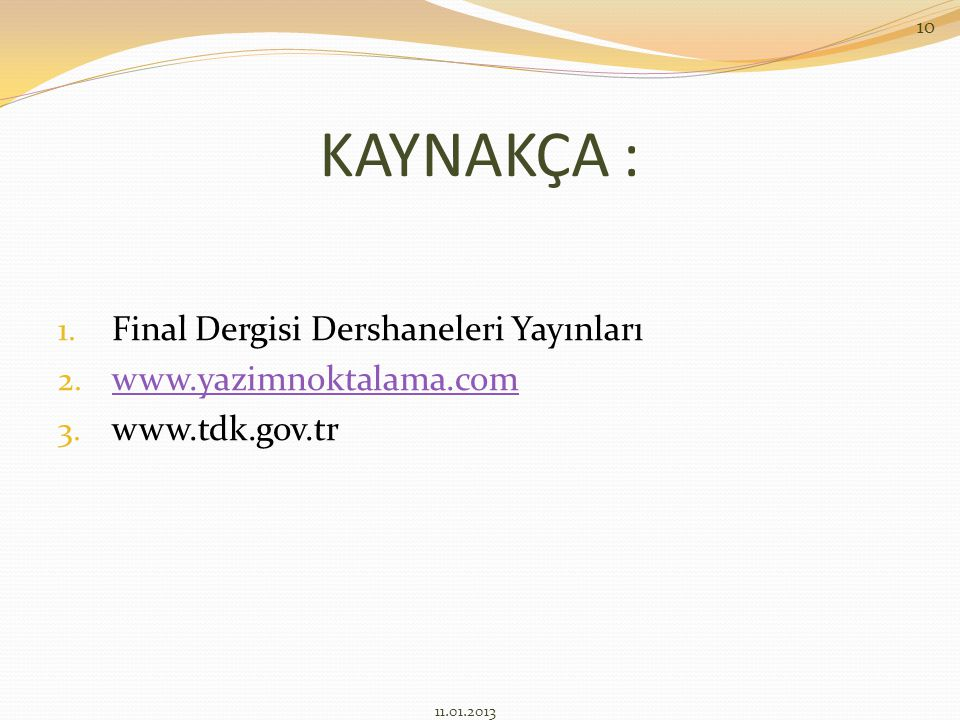 KAYNAKÇA : 1. Final Dergisi Dershaneleri Yayınları 2. www.yazimnoktalama.com www.yazimnoktalama.com 3. www.tdk.gov.tr 11.01.2013 10