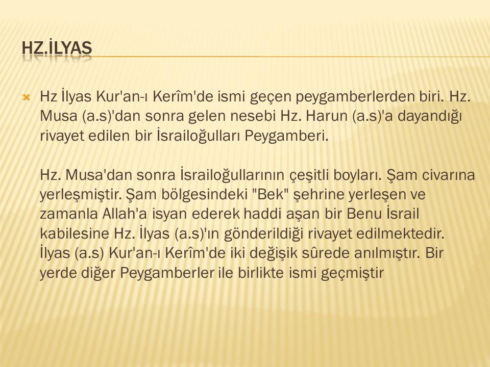  Hz İlyas Kur'an-ı Kerîm'de ismi geçen peygamberlerden biri. Hz. Musa (a.s)'dan sonra gelen nesebi Hz. Harun (a.s)'a dayandığı rivayet edilen bir İsr