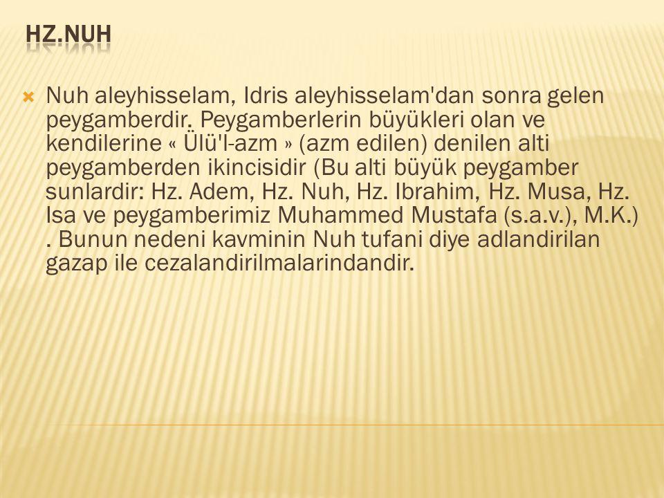  Nuh aleyhisselam, Idris aleyhisselam'dan sonra gelen peygamberdir. Peygamberlerin büyükleri olan ve kendilerine « Ülü'l-azm » (azm edilen) denilen a