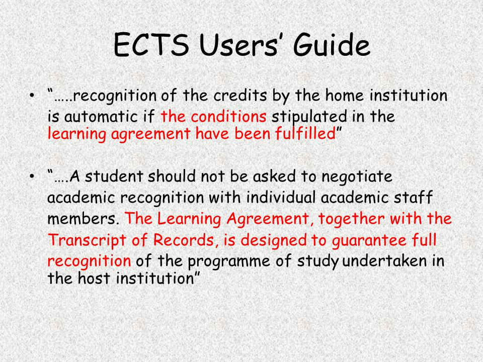 ECTS Users' Guide …..recognition of the credits by the home institution is automatic if the conditions stipulated in the learning agreement have been fulfilled ….A student should not be asked to negotiate academic recognition with individual academic staff members.