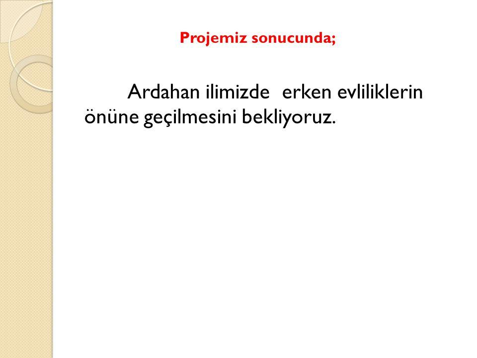 Projemiz sonucunda; Ardahan ilimizde erken evliliklerin önüne geçilmesini bekliyoruz.