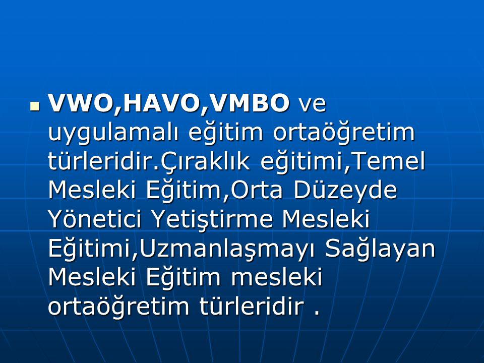 VWO,HAVO,VMBO ve uygulamalı eğitim ortaöğretim türleridir.Çıraklık eğitimi,Temel Mesleki Eğitim,Orta Düzeyde Yönetici Yetiştirme Mesleki Eğitimi,Uzman