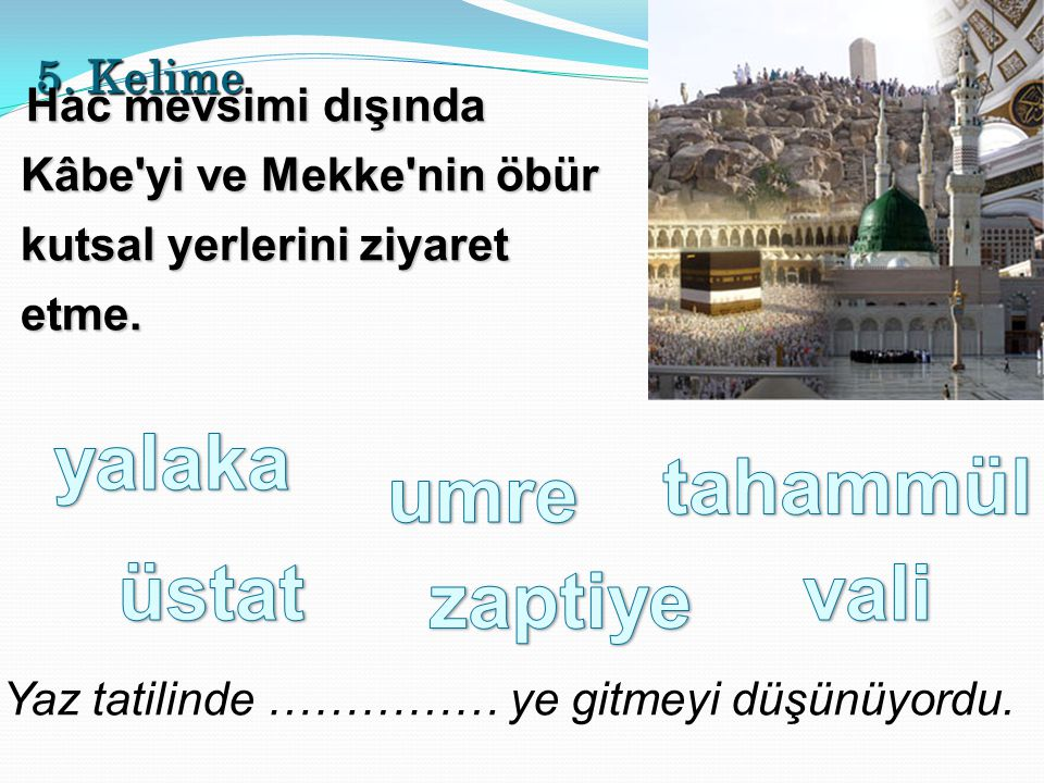 5. Kelime Hac mevsimi dışında Kâbe'yi ve Mekke'nin öbür kutsal yerlerini ziyaret etme. Yaz tatilinde …………… ye gitmeyi düşünüyordu.