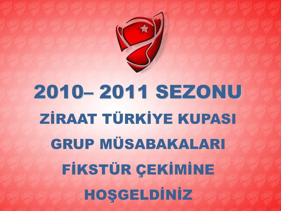 2010– 2011 SEZONU ZİRAAT TÜRKİYE KUPASI GRUP MÜSABAKALARI FİKSTÜR ÇEKİMİNE HOŞGELDİNİZ