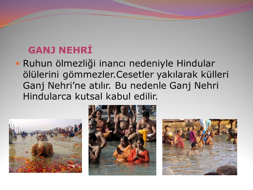 GANJ NEHRİ Ruhun ölmezliği inancı nedeniyle Hindular ölülerini gömmezler.Cesetler yakılarak külleri Ganj Nehri'ne atılır. Bu nedenle Ganj Nehri Hindul