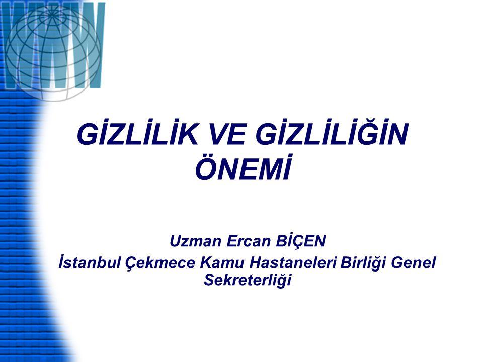 GİZLİLİK VE GİZLİLİĞİN ÖNEMİ Uzman Ercan BİÇEN İstanbul Çekmece Kamu Hastaneleri Birliği Genel Sekreterliği