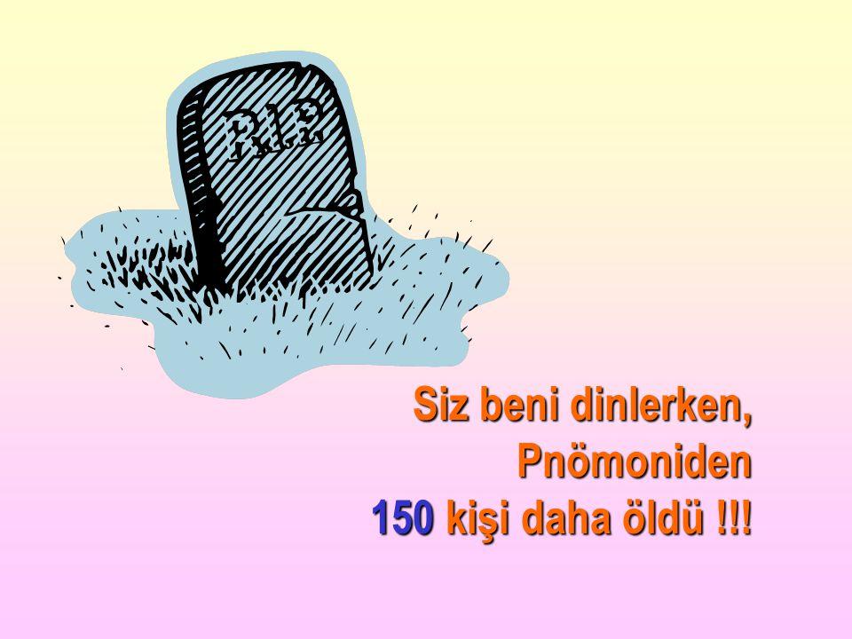 Siz beni dinlerken, Pnömoniden 150 kişi daha öldü !!!