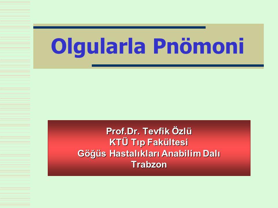 Olgularla Pnömoni Prof.Dr. Tevfik Özlü KTÜ Tıp Fakültesi Göğüs Hastalıkları Anabilim Dalı Trabzon