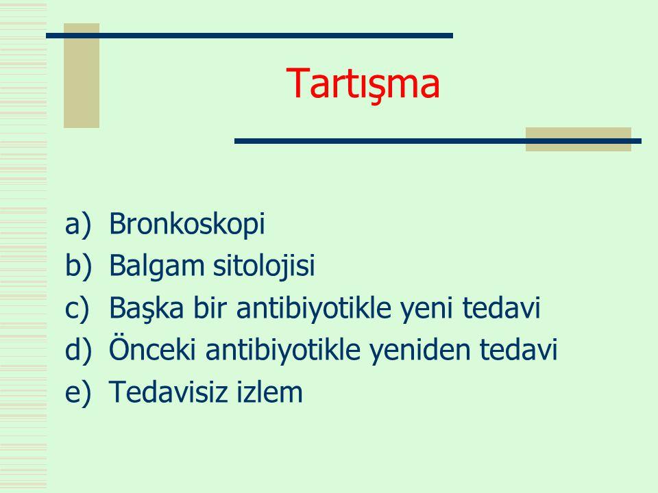 Tartışma a)Bronkoskopi b)Balgam sitolojisi c)Başka bir antibiyotikle yeni tedavi d)Önceki antibiyotikle yeniden tedavi e)Tedavisiz izlem