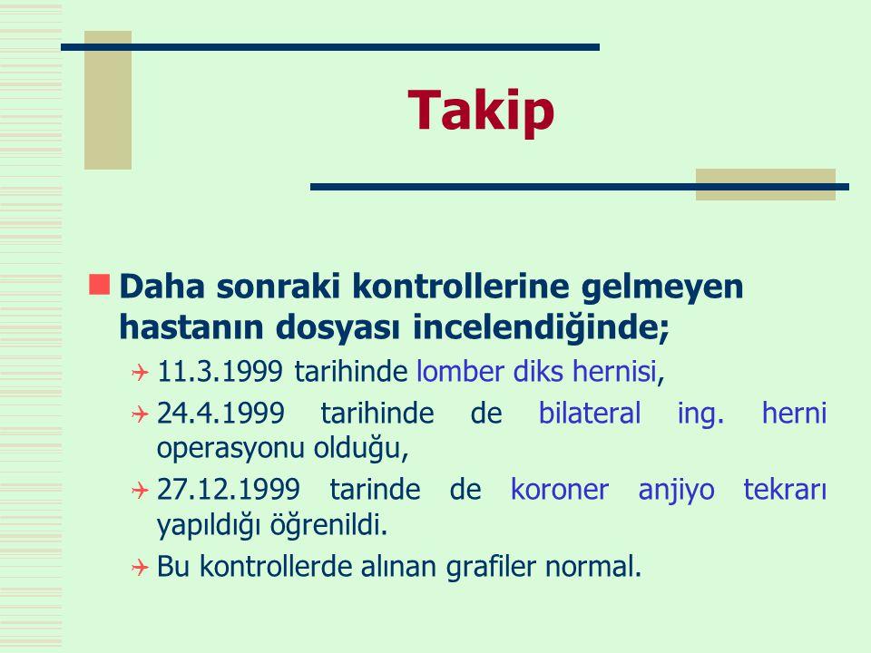Takip  Daha sonraki kontrollerine gelmeyen hastanın dosyası incelendiğinde;  11.3.1999 tarihinde lomber diks hernisi,  24.4.1999 tarihinde de bilateral ing.