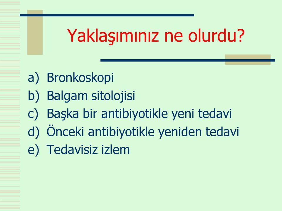 Yaklaşımınız ne olurdu? a)Bronkoskopi b)Balgam sitolojisi c)Başka bir antibiyotikle yeni tedavi d)Önceki antibiyotikle yeniden tedavi e)Tedavisiz izle