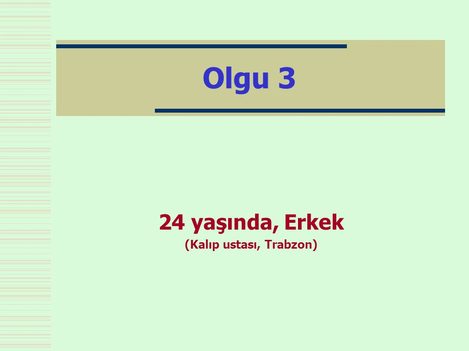 Olgu 3 24 yaşında, Erkek (Kalıp ustası, Trabzon)