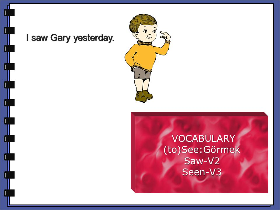 I saw Gary yesterday. VOCABULARY VOCABULARY(to)See:GörmekSaw-V2Seen-V3