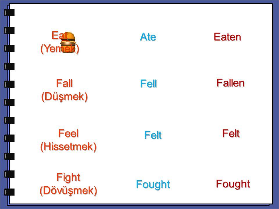 Fallen Feel (Hissetmek) Felt Fight (Dövüşmek) Fought Fought Eat (Yemek) Ate Ate Eaten Fall (Düşmek) Fell Fell Felt