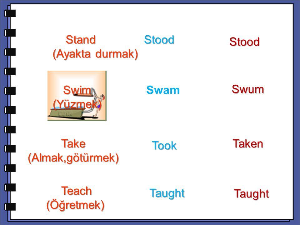 Swum Take (Almak,götürmek) Taken Teach (Öğretmek) Teach (Öğretmek) Taught Taught Stand (Ayakta durmak) Stand (Ayakta durmak) Stood Stood Stood Swim (Yüzmek) Swam Swam Took