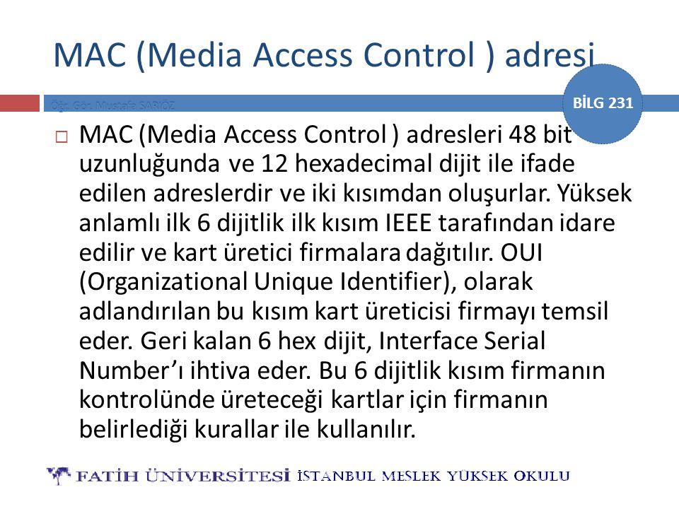 BİLG 231 MAC (Media Access Control ) adresi  MAC (Media Access Control ) adresleri 48 bit uzunluğunda ve 12 hexadecimal dijit ile ifade edilen adresl