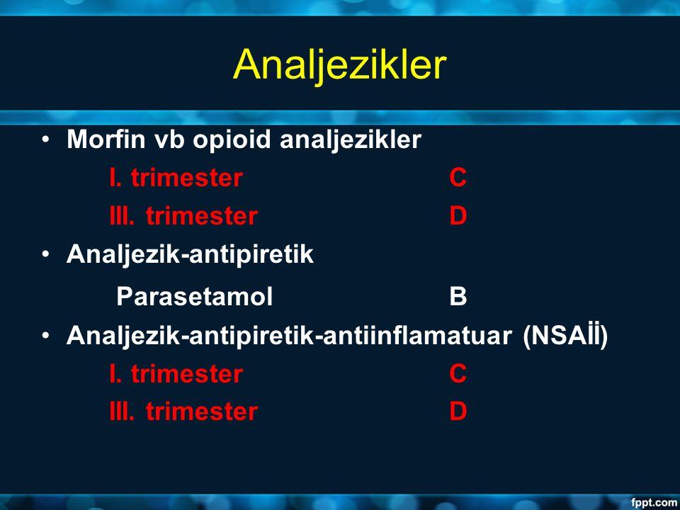 Analjezikler Morfin vb opioid analjezikler I. trimesterC III. trimesterD Analjezik-antipiretik Parasetamol B Analjezik-antipiretik-antiinflamatuar (NS