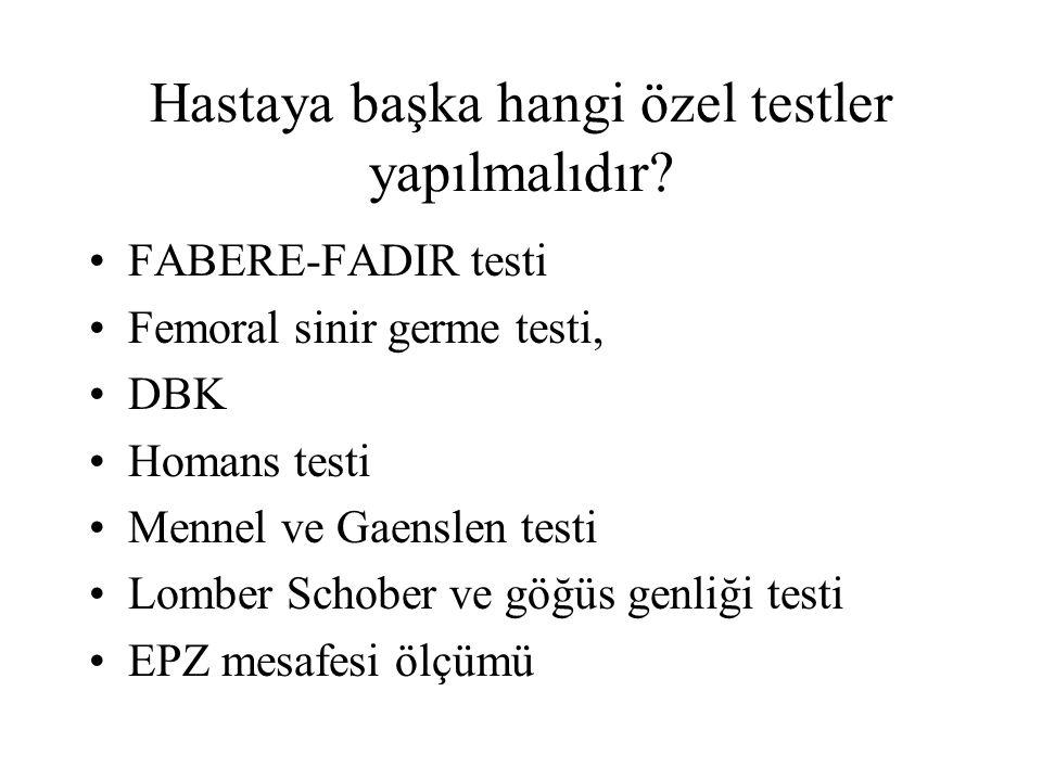 Hastaya başka hangi özel testler yapılmalıdır? FABERE-FADIR testi Femoral sinir germe testi, DBK Homans testi Mennel ve Gaenslen testi Lomber Schober