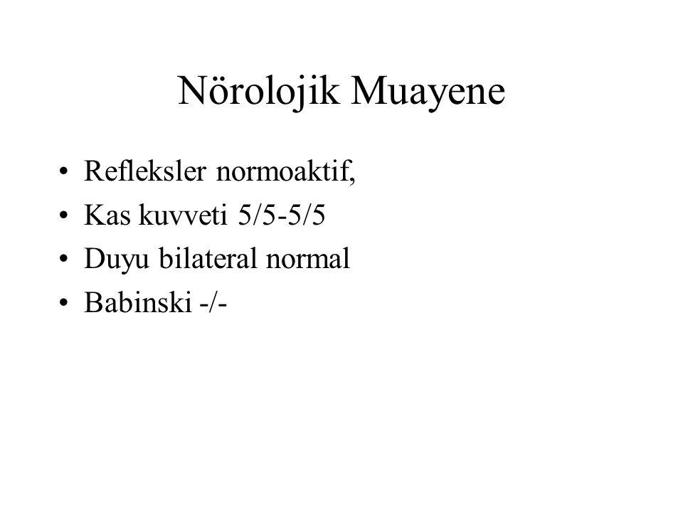 Nörolojik Muayene Refleksler normoaktif, Kas kuvveti 5/5-5/5 Duyu bilateral normal Babinski -/-