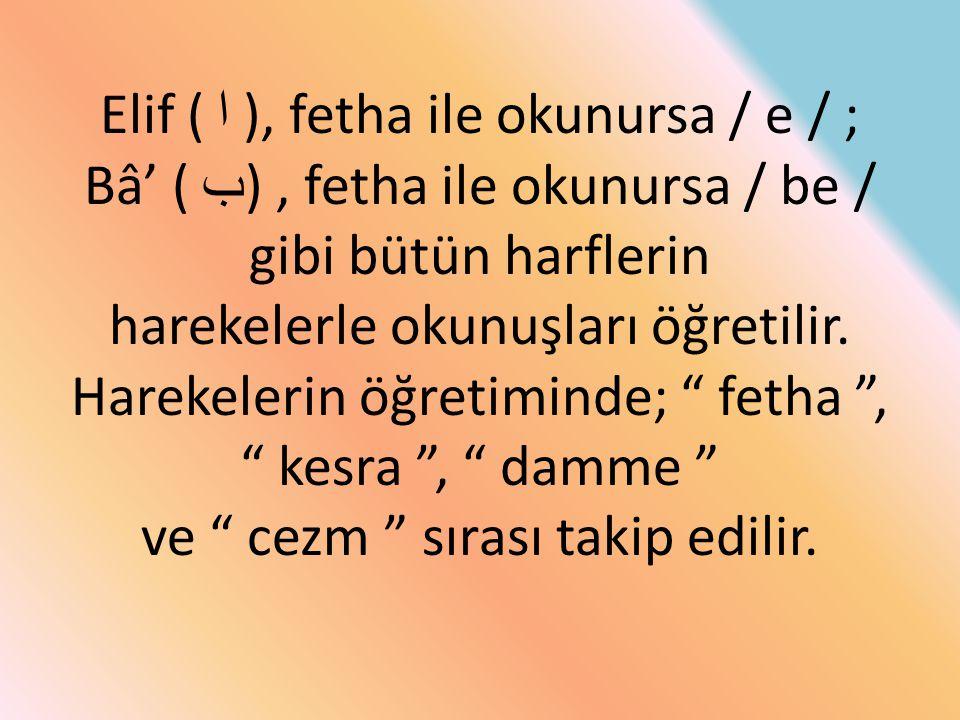 Elif ( ا ), fetha ile okunursa / e / ; Bâ' ( ب ), fetha ile okunursa / be / gibi bütün harflerin harekelerle okunuşları öğretilir. Harekelerin öğretim