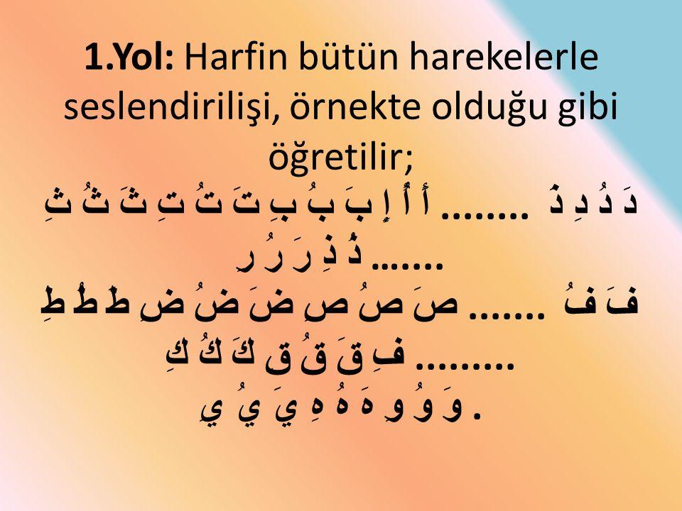 1.Yol: Harfin bütün harekelerle seslendirilişi, örnekte olduğu gibi öğretilir; أَ أُ إِ بَ بُ بِ تَ تُ تِ ثَ ثُ ثِ........ دَ دُ دِ ذَ ذُ ذِ رَ رُ رِ