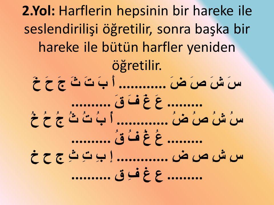 2.Yol: Harflerin hepsinin bir hareke ile seslendirilişi öğretilir, sonra başka bir hareke ile bütün harfler yeniden öğretilir. أَ بَ تَ ثَ جَ حَ خَ...