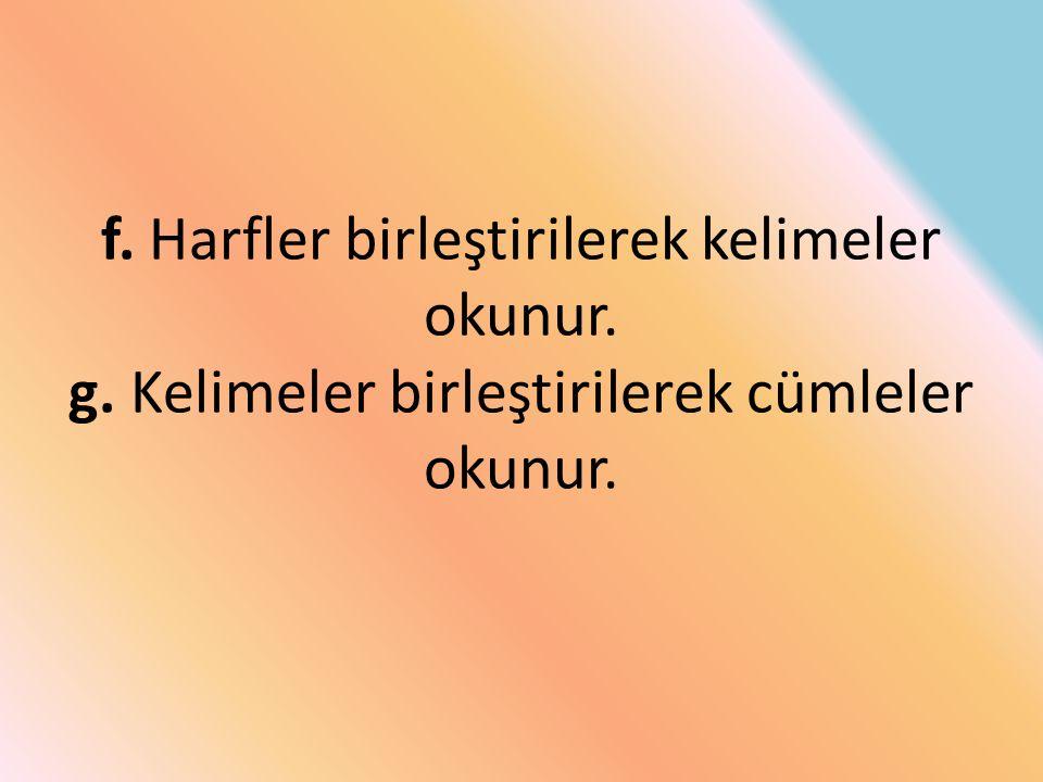 f. Harfler birleştirilerek kelimeler okunur. g. Kelimeler birleştirilerek cümleler okunur.